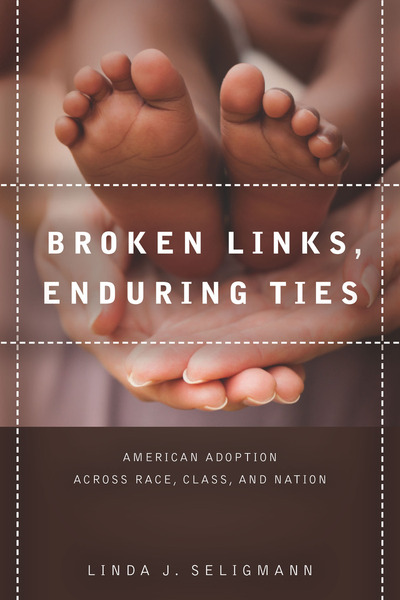 Broken Links, Enduring Ties:  American Adoption Across Race, Class, andNation