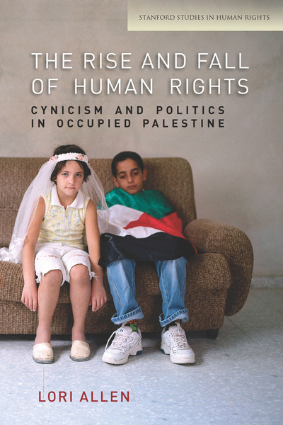 The Rise and Fall of Human Rights: Cynicism and Politics in Occupied Palestine