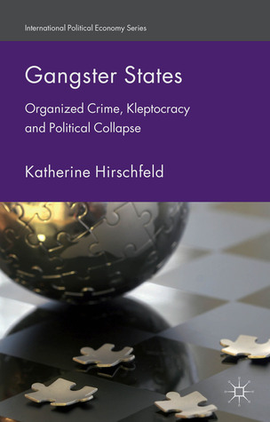 Book Review: Katherine Hirschfeld's Gangster States: Organized Crime, Kleptocracy and PoliticalCollapse